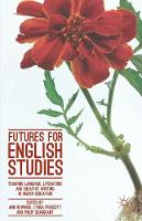 Futures for English Studies Teaching Language, Literature and Creative Writing in Higher Education by Ann Hewings