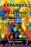 Expanded Painting Ontological Aesthetics and the Essence of Colour by Mark (University of Technology, Sydney, Australia) Titmarsh