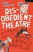 Disobedient Theatre Alternative Ways to Inspire, Animate and Play by Chris (Artist, UK) Johnston