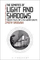 The Semiotics of Light and Shadows Modern Visual Arts and Weimar Cinema by Piotr (Visiting Research Fellow, School of English, Trinity College Dublin, Trinity College Dublin, Ireland) Sadowski