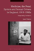 Medicine, the Penal System and Sexual Crimes in England, 1919-1960s Diagnosing Deviance by Janet (London School of Hygiene and Tropical Medicine, UK) Weston