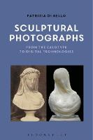 Sculptural Photographs From the Calotype to Digital Technologies by Patrizia Di Bello
