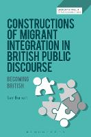Constructions of Migrant Integration in British Public Discourse Becoming British by Sam (Senior Lecturer in the Faculty of English, Adam Mickiewicz University in Poznan, Poland) Bennett