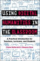 Using Digital Humanities in the Classroom A Practical Introduction for Teachers, Lecturers, and Students by Claire (Government of Canada Banting Postdoctoral Fellow, Simon Fraser University, Canada) Battershill, Shawna (Assistant Ross