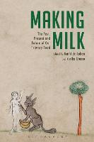 Making Milk The Past, Present and Future of Our Primary Food by Mathilde (University of Connecticut, USA) Cohen