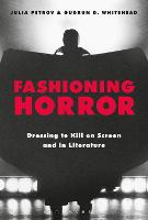 Fashioning Horror Dressing to Kill on Screen and in Literature by Julia (Royal Alberta Museum, Canada) Petrov