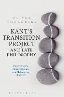 Kant's Transition Project and Late Philosophy Connecting the Opus postumum and Metaphysics of Morals by Oliver (Loyola University, USA) Thorndike