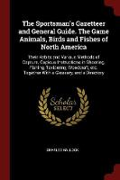 The Sportsman's Gazetteer and General Guide. the Game Animals, Birds and Fishes of North America Their Habits and Various Methods of Capture. Copious Instructions in Shooting, Fishing, Taxidermy, Wood by Charles Hallock