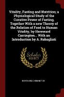 Vitality, Fasting and Nutrition; A Physiological Study of the Curative Power of Fasting, Together with a New Theory of the Relation of Food to Human Vitality, by Hereward Carrington... with an Introdu by Hereward Carrington