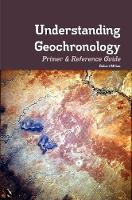 Understanding Geochronology Primer & Reference Guide by Robert Milton