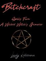 Bitchcraft Spells from a Wicked Witch's Grimoire by Lady Katerina