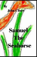 Samuel the Seahorse. by John C Burt