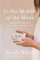 In the Middle of the Mess Strength for This Beautiful, Broken Life by Sheila Walsh