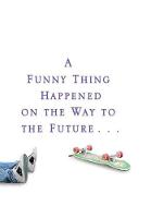 A Funny Thing Happened On The Way To The Future Twists and Turns and Lessons Learned by Michael J. Fox