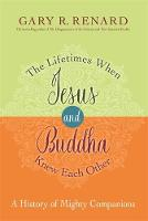 The Lifetimes When Jesus and Buddha Knew Each Other A History of Mighty Companions by Gary R. Renard