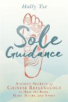 Sole Guidance Ancient Secrets of Chinese Reflexology to Heal the Body, Mind, Heart, and Spirit by Holly Tse