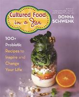 Cultured Food in a Jar 100+ Probiotic Recipes to Inspire and Change Your Life by Donna Schwenk