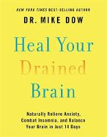 Heal Your Drained Brain Naturally Relieve Anxiety, Combat Insomnia, and Balance Your Brain in Just 14 Days by Mike Dow