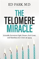 The Telomere Miracle Scientific Secrets to Fight Disease, Feel Great, and Turn Back the Clock on Aging by Ed Park
