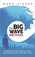 The Big Wave Method 8 Steps to Overcoming Your Fear and Achieving Your Ultimate Dream by Mark Visser