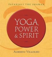 Yoga, Power, and Spirit Patanjali The Shaman by Alberto Villoldo