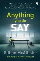 Anything You Do Say THE ADDICTIVE psychological thriller from the Sunday Times bestselling author by Gillian McAllister