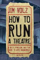 How to Run a Theatre Creating, Leading and Managing Professional Theatre by Jim (California State University, Fullerton, USA) Volz