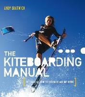 The Kiteboarding Manual The Essential Guide for Beginners and Improvers by Andy Gratwick
