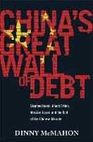 China's Great Wall of Debt Shadow Banks, Ghost Cities, Massive Loans and the End of the Chinese Miracle by Dinny McMahon