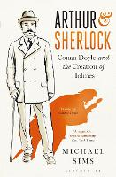 Arthur & Sherlock Conan Doyle and the Creation of Holmes by Michael Sims