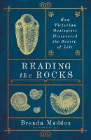 Reading the Rocks How Victorian Geologists Discovered the Secret of Life by Brenda Maddox