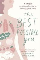 The Best Possible You A unique nutritional guide to healing your body by Hannah Richards