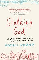 Stalking God My Unorthodox Search for Something to Believe In by Anjali Kumar