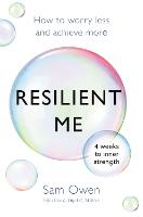 Resilient Me How to worry less and achieve more by Sam Owen
