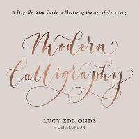 Modern Calligraphy A Step-by-Step Guide to Mastering the Art of Creativity by Lucy Edmonds
