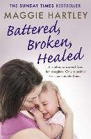 Battered, Broken, Healed A mother separated from her daughter. Only a painful truth can bring them back together by Maggie Hartley