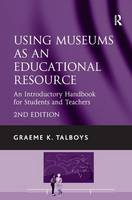 Using Museums as an Educational Resource An Introductory Handbook for Students and Teachers by Graeme K. Talboys