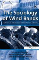 The Sociology of Wind Bands Amateur Music Between Cultural Domination and Autonomy by Vincent Dubois, Jean-Matthieu Meon, Emmanuel Pierru