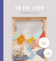 On the Loom A Modern Weaver's Guide by Maryanne Moodie