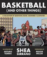 Basketball (and Other Things) A Collection of Questions Asked, Answered, Illustrated by Shea Serrano, Reggie Miller