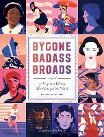 Bygone Badass Broads 52 Forgotten Women Who Changed the World by Mackenzi Lee
