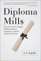 Diploma Mills How For-Profit Colleges Stiffed Students, Taxpayers, and the American Dream by A. J. (Professor of Higher Education, University of Massachusetts Lowell) Angulo