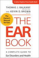 The Ear Book A Complete Guide to Ear Disorders and Health by Thomas J. (Hotchkiss Professor and Chairman Emeritus, University of Miami Miller School of Medicine) Balkany, Kevin D. ( Brown