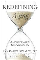 Redefining Aging A Caregiver's Guide to Living Your Best Life by Ann Kaiser Stearns, J. Raymond DePaulo