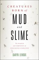 Creatures Born of Mud and Slime The Wonder and Complexity of Spontaneous Generation by Daryn Lehoux