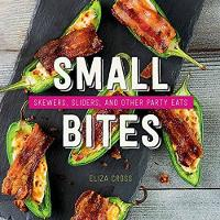 Small Bites Skewers, Sliders, and Other Party Eats by Eliza Cross