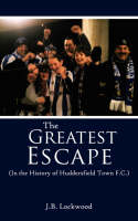The Greatest Escape in the History of Huddersfield Town F.C. by J.B. Lockwood