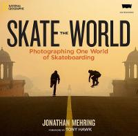 Skate the World Photographing One World of Skateboarding by Jonathan Mehring, Tony Hawk