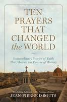 Ten Prayers That Changed the World Extraordinary Stories of Faith That Shaped the Course of History by Jean-Pierre Isbouts