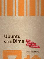 Ubuntu on a Dime The Path to Low-Cost Computing by James Floyd Kelly